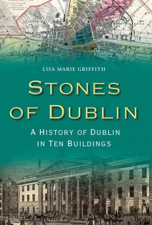 Stones of Dublin: A History of Dublin in Ten Buildings - Lisa Marie Griffith