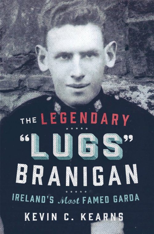 The Legendary 'Lugs Branigan' – Ireland's Most Famed Garda: How One Man became Dublin's Tough Justice Legend - Kevin C. Kearns