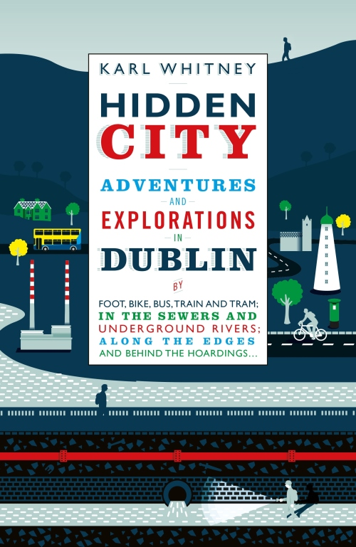 Hidden City: Adventures and Explorations in Dublin - Karl Whitney