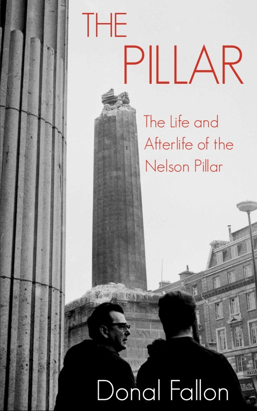 The Pillar: The Life and Afterlife of the Nelson Pillar - Donal Fallon