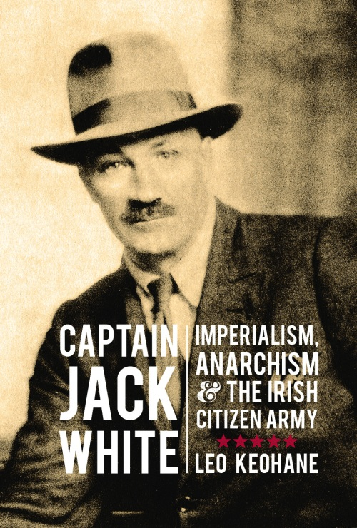 Captain Jack White: Imperialism, Anarchism, and the Irish Citizen Army - Leo Keohane